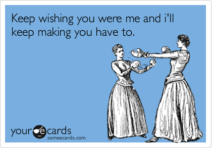 Keep wishing you were me and i'll keep making you have to.