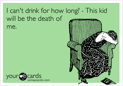 I can't drink for how long? - This kid will be the death of me.