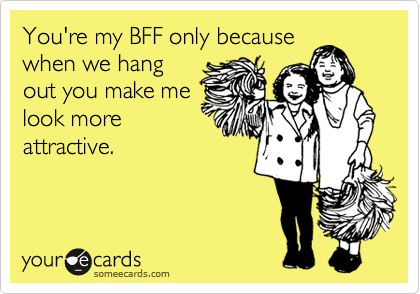 You're my BFF only because when we hang out you make me look more attractive.