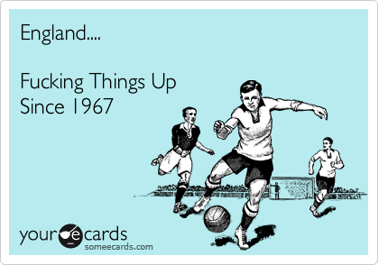 England....  Fucking Things Up  Since 1967