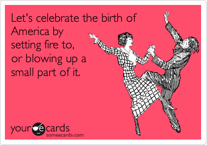 Let's celebrate the birth of America by setting fire to, or blowing up a small part of it.