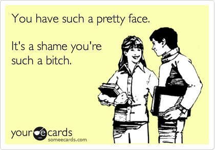 You have such a pretty face.  It's a shame you're such a bitch.