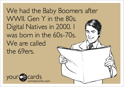 We had the Baby Boomers after WWII. Gen Y in the 80s. Digital Natives in 2000. I was born in the 60s-70s. We are called the 69ers.