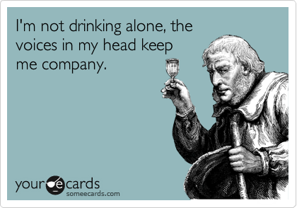 I'm not drinking alone, the voices in my head keep me company.
