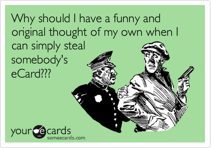 Why should I have a funny and original thought of my own when I can simply steal somebody's eCard???