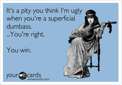 It's a pity you think I'm ugly when you're a superficial dumbass. ...You're right.  You win.
