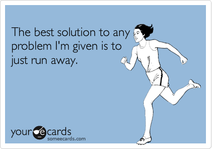 The best solution to any problem I'm given is to just run away.