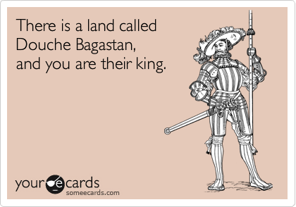 There is a land called Douche Bagastan, and you are their king.