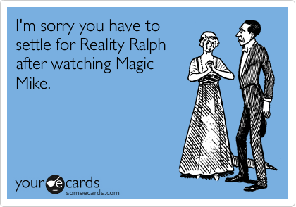 I'm sorry you have to settle for Reality Ralph after watching Magic Mike.