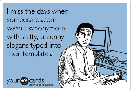 I miss the days when someecards.com wasn't synonymous with shitty, unfunny slogans typed into their templates.