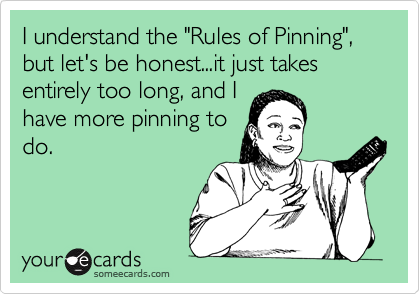 "I understand the ""Rules of Pinning"", but let's be honest...it just takes entirely too long, and I have more pinning to do."
