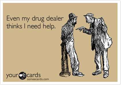 Even my drug dealer thinks I need help.