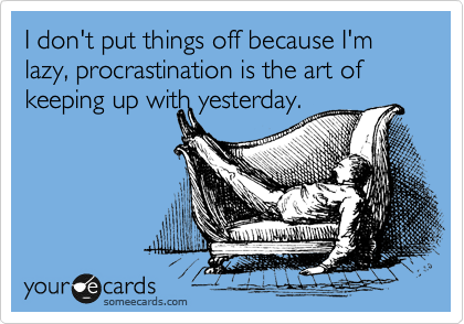 I don't put things off because I'm lazy, procrastination is the art of keeping up with yesterday.