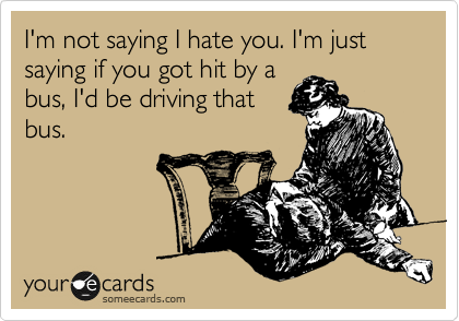 I'm not saying I hate you. I'm just saying if you got hit by a bus, I'd be driving that bus.