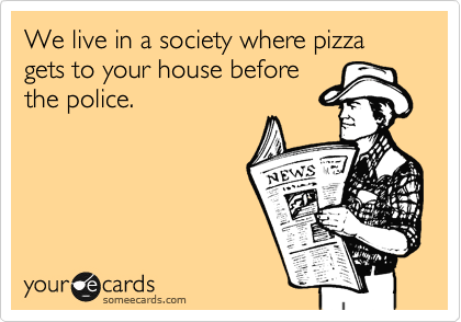 We live in a society where pizza gets to your house before the police.