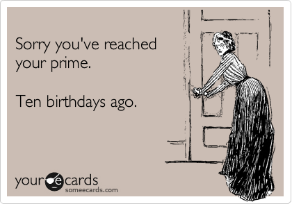 Sorry you've reached  your prime.   Ten birthdays ago.