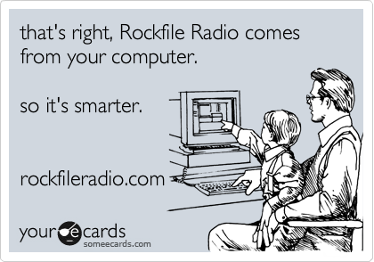 that's right, Rockfile Radio comes from your computer.  so it's smarter.   rockfileradio.com