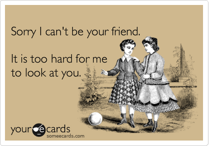 Sorry I can't be your friend.  It is too hard for me  to look at you.