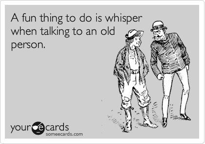 A fun thing to do is whisper when talking to an old person.