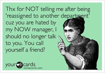 Thx for NOT telling me after being 'reassigned to another department' cuz you are hated by  my NOW manager, I  should no longer talk  to you. You call   yourself a friend?