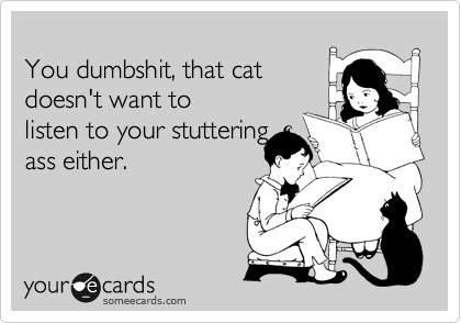 You dumbshit, that cat doesn't want to  listen to your stuttering ass either.