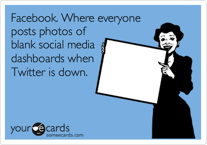 Facebook. Where everyone posts photos of blank social media dashboards when Twitter is down.