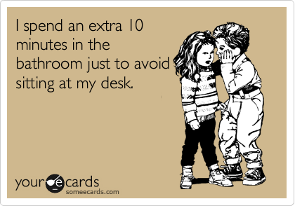 I spend an extra 10 minutes in the bathroom just to avoid sitting at my desk.
