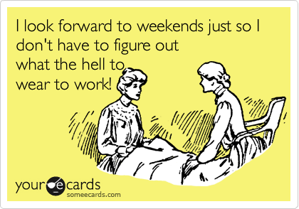 I look forward to weekends just so I don't have to figure out  what the hell to wear to work!
