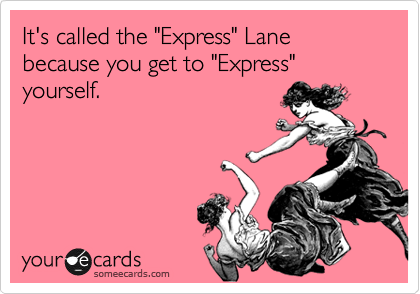 """It's called the """"Express"""" Lane because you get to """"Express"""" yourself."""