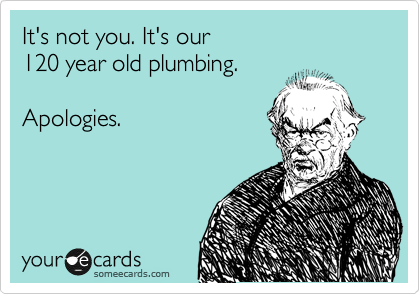 It's not you. It's our  120 year old plumbing.  Apologies.