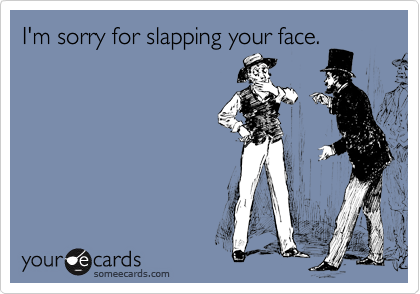 I'm sorry for slapping your face.