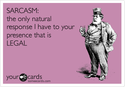 SARCASM:  the only natural response I have to your presence that is  LEGAL