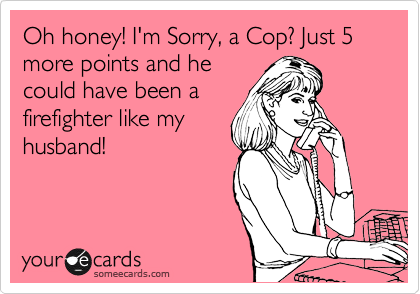 Oh honey! I'm Sorry, a Cop? Just 5 more points and he could have been a firefighter like my husband!