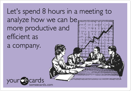 Let's spend 8 hours in a meeting to analyze how we can be more productive and  efficient as a company.