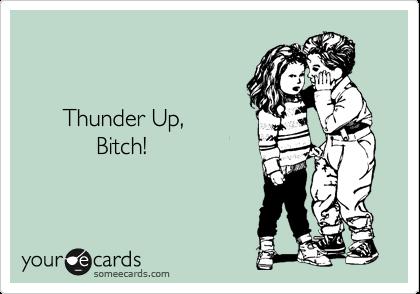 Thunder Up,             Bitch!