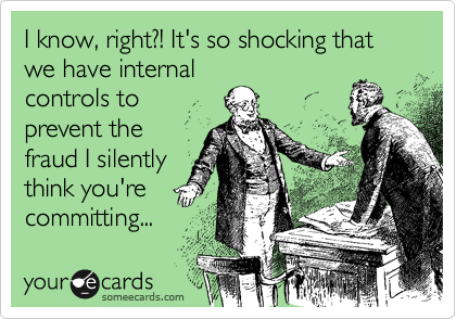 I know, right?! It's so shocking that we have internal controls to  prevent the fraud I silently think you're committing...