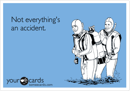 Not everything's    an accident.