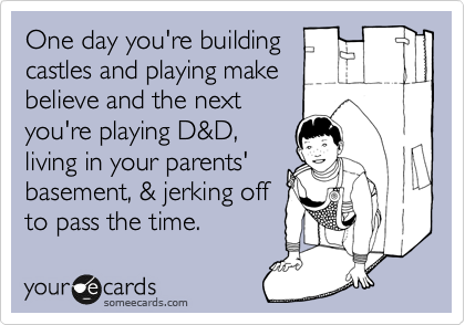 One day you're building castles and playing make believe and the next you're playing D&D, living in your parents' basement, & jerking off to pass the time.