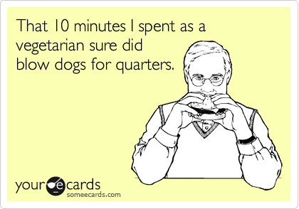 That 10 minutes I spent as a vegetarian sure did blow dogs for quarters.