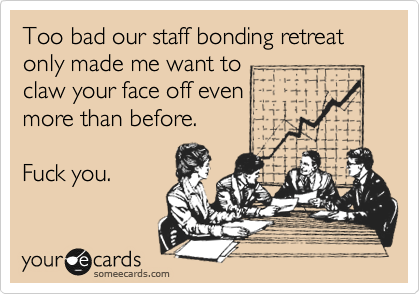 Too bad our staff bonding retreat only made me want to claw your face off even  more than before.  Fuck you.