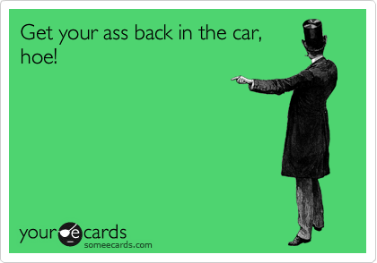 Get your ass back in the car, hoe!