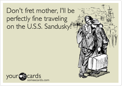 Don't fret mother, I'll be perfectly fine traveling on the U.S.S. Sandusky!