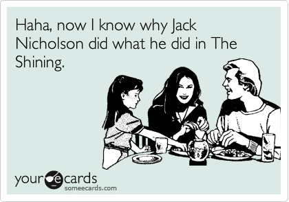 Haha, now I know why Jack Nicholson did what he did in The Shining.