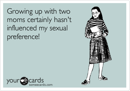 Growing up with two moms certainly hasn't influenced my sexual preference!