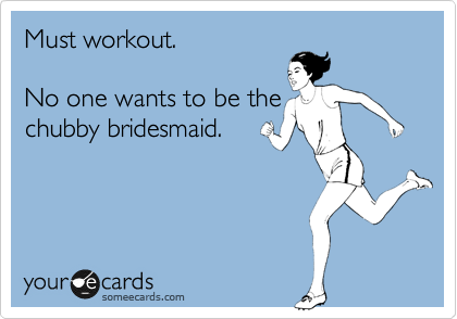 Must workout.  No one wants to be the chubby bridesmaid.