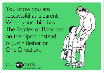 You know you are succsessful as a parent. When your child has  The Beatles or Ramones on their ipod. Instead of Justin Bieber or  One Direction.