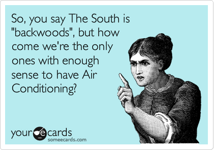 """So, you say The South is """"backwoods"""", but how come we're the only ones with enough sense to have Air Conditioning?"""