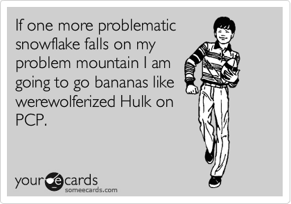 If one more problematic snowflake falls on my problem mountain I am going to go bananas like werewolferized Hulk on PCP.