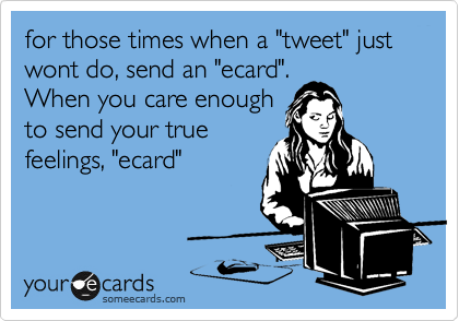 "for those times when a ""tweet"" just wont do, send an ""ecard"". When you care enough to send your true feelings, ""ecard"""