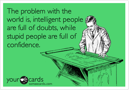 The problem with the world is, intelligent people are full of doubts, while stupid people are full of confidence.